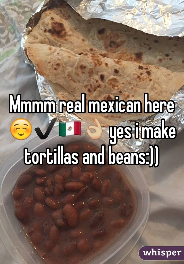 Mmmm real mexican here ☺️✔️🇲🇽👌🏼 yes i make tortillas and beans:))