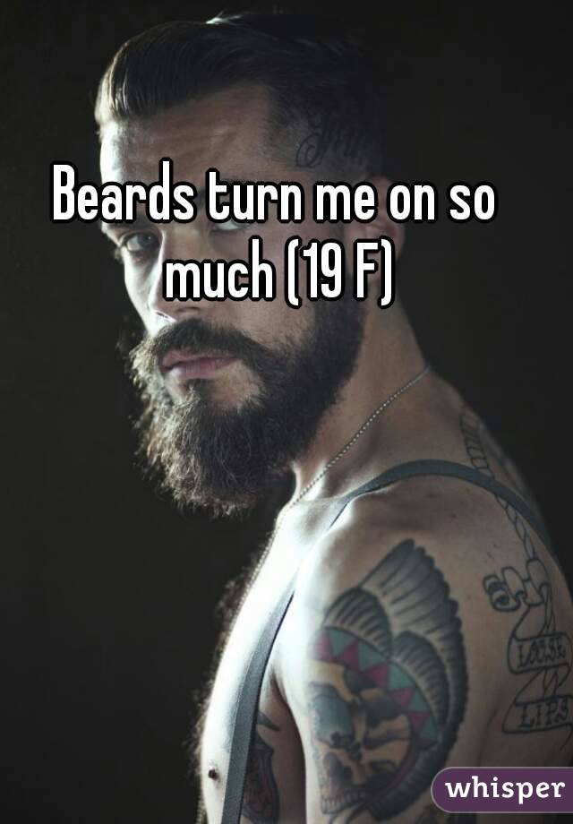 Beards turn me on so much (19 F)