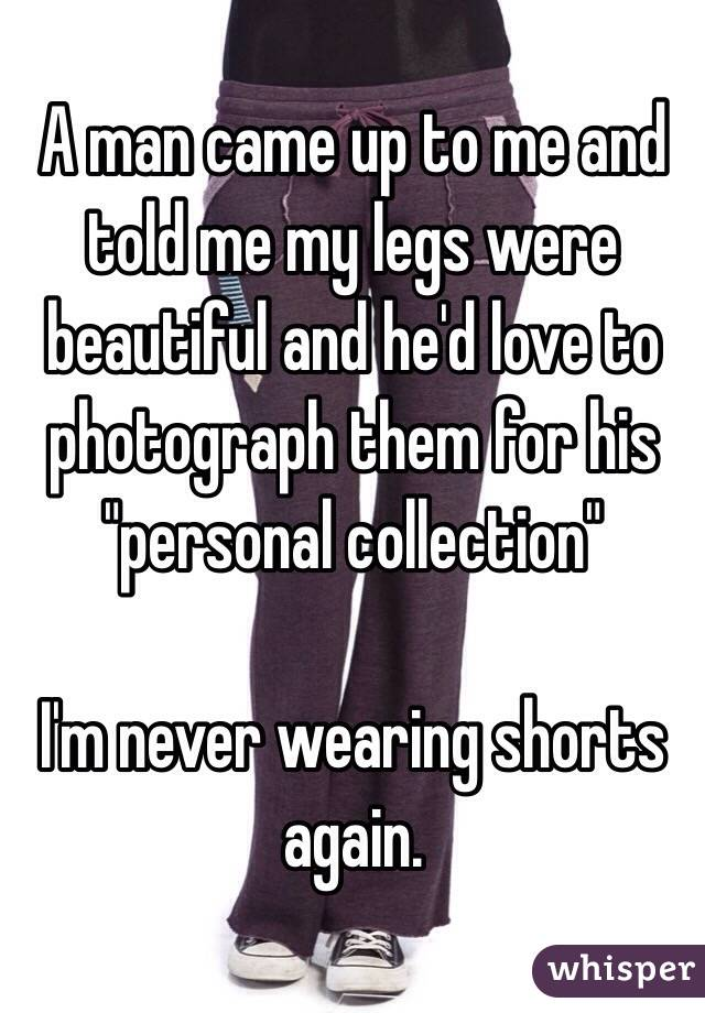 "A man came up to me and told me my legs were beautiful and he'd love to photograph them for his ""personal collection""   I'm never wearing shorts again."