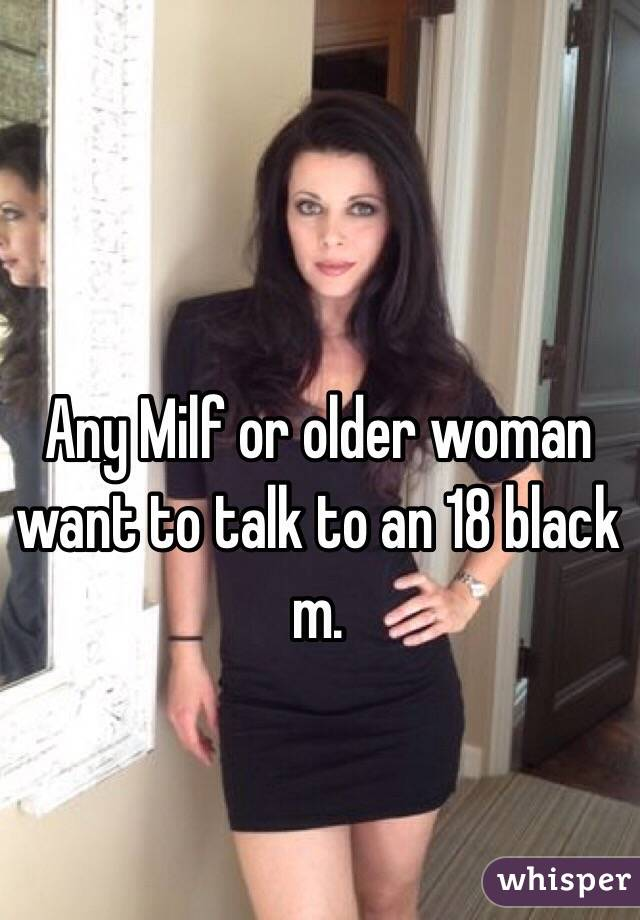 Any Milf or older woman want to talk to an 18 black m.