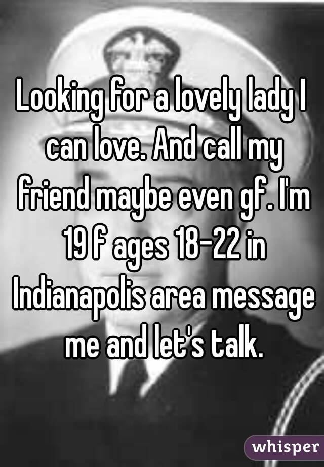 Looking for a lovely lady I can love. And call my friend maybe even gf. I'm 19 f ages 18-22 in Indianapolis area message me and let's talk.