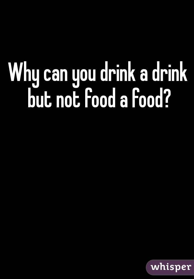 Why can you drink a drink but not food a food?