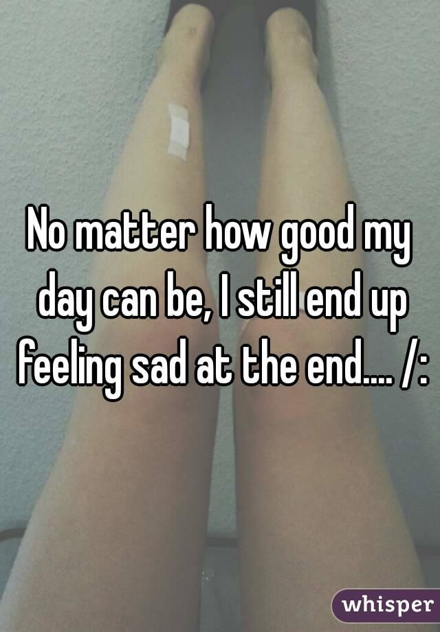 No matter how good my day can be, I still end up feeling sad at the end.... /: