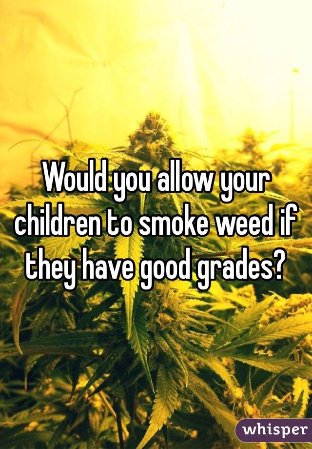 Would you allow your children to smoke weed if they have good grades?