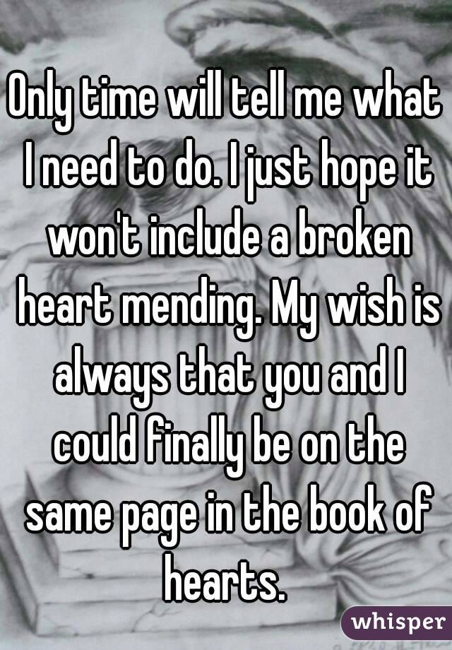 Only time will tell me what I need to do. I just hope it won't include a broken heart mending. My wish is always that you and I could finally be on the same page in the book of hearts.