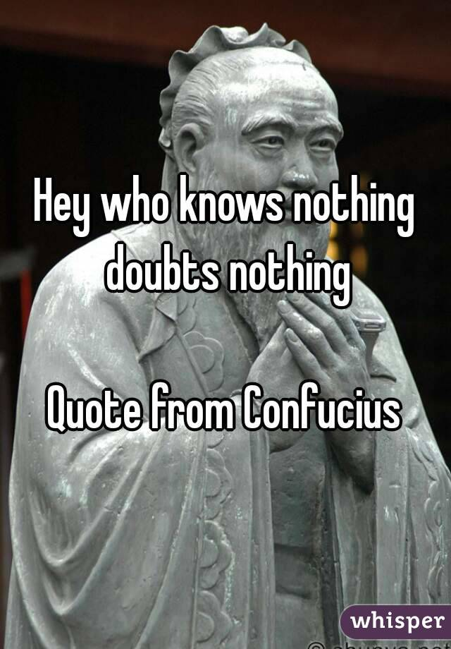 Hey who knows nothing doubts nothing  Quote from Confucius