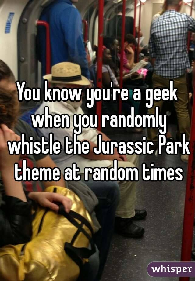 You know you're a geek when you randomly whistle the Jurassic Park theme at random times