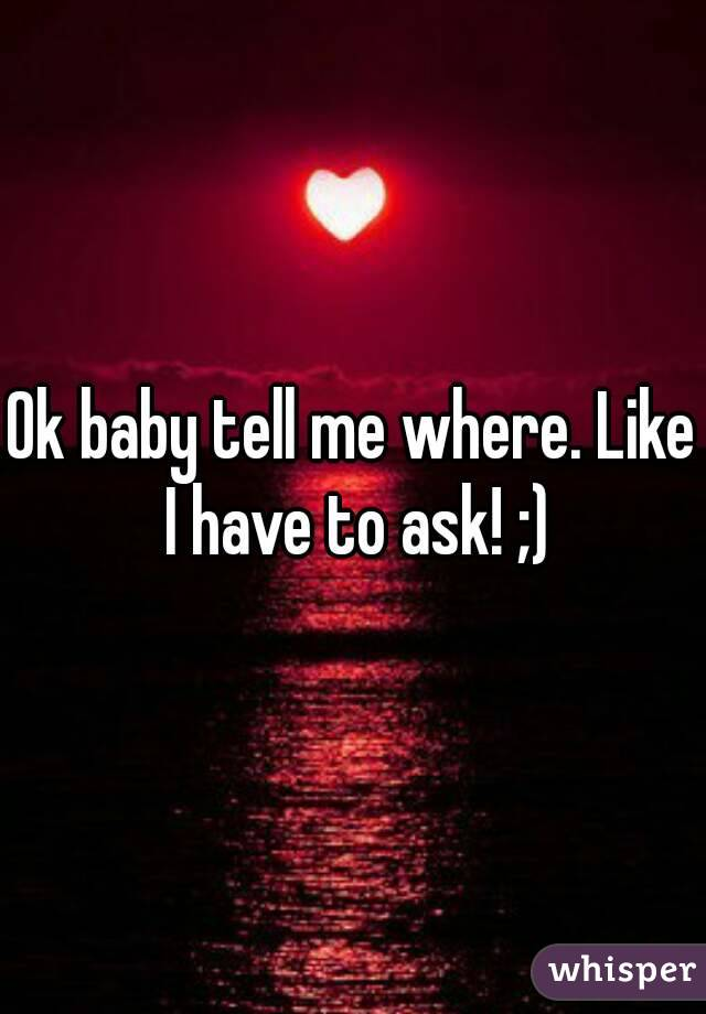 Ok baby tell me where. Like I have to ask! ;)