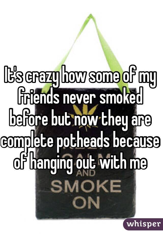 It's crazy how some of my friends never smoked before but now they are complete potheads because of hanging out with me