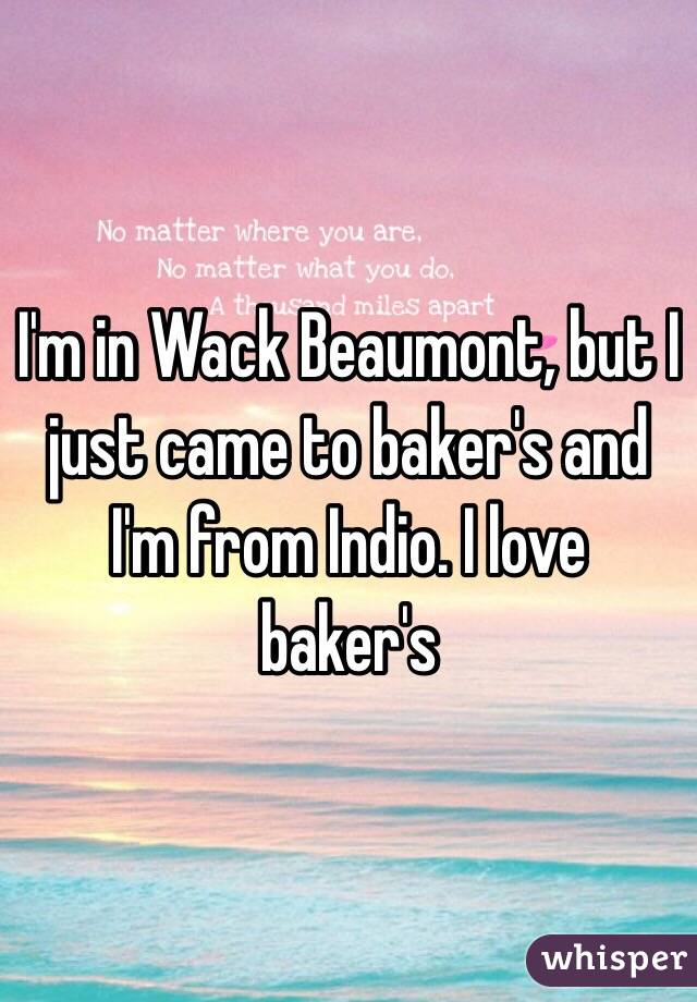 I'm in Wack Beaumont, but I just came to baker's and I'm from Indio. I love baker's