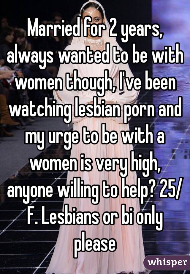 Married for 2 years, always wanted to be with women though, I've been watching lesbian porn and my urge to be with a women is very high, anyone willing to help? 25/F. Lesbians or bi only please