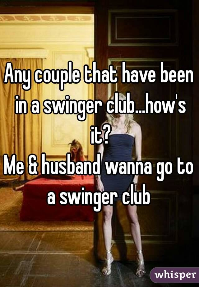 Any couple that have been in a swinger club...how's it? Me & husband wanna go to a swinger club