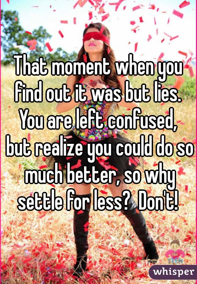 That moment when you find out it was but lies.  You are left confused,  but realize you could do so much better, so why settle for less?  Don't!