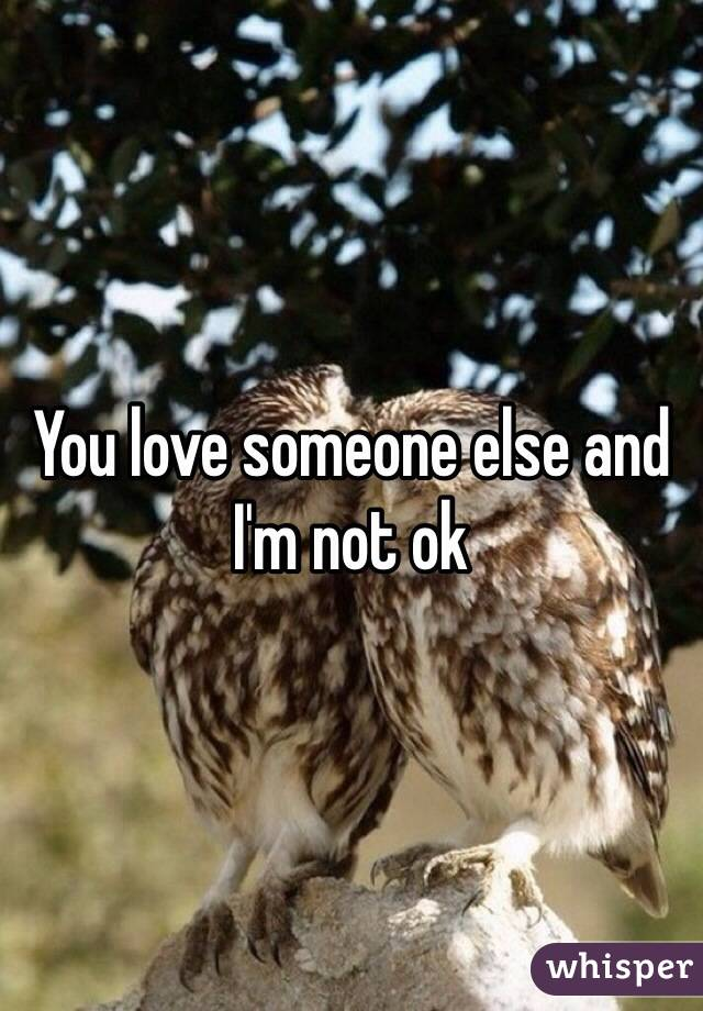 You love someone else and I'm not ok