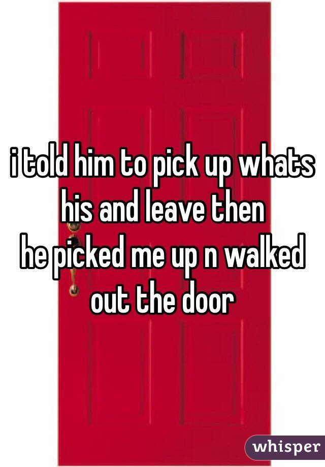 i told him to pick up whats his and leave then he picked me up n walked out the door