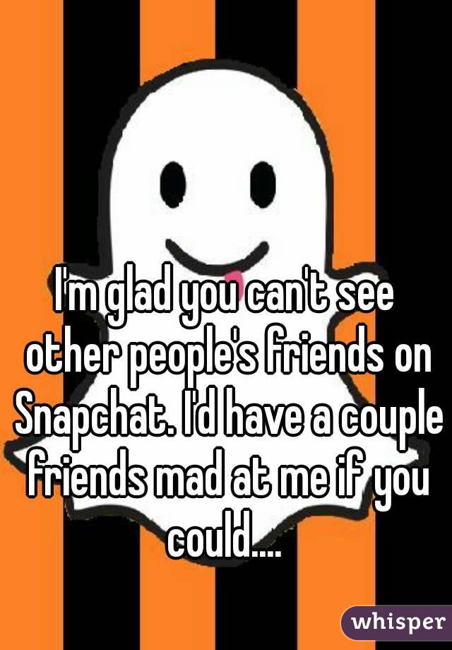 I'm glad you can't see other people's friends on Snapchat. I'd have a couple friends mad at me if you could....