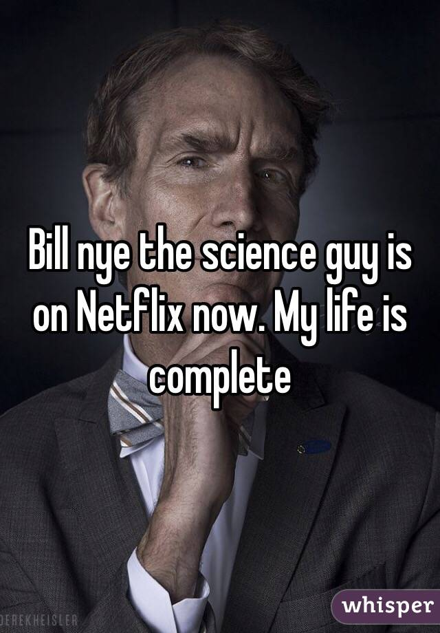 Bill nye the science guy is on Netflix now. My life is complete