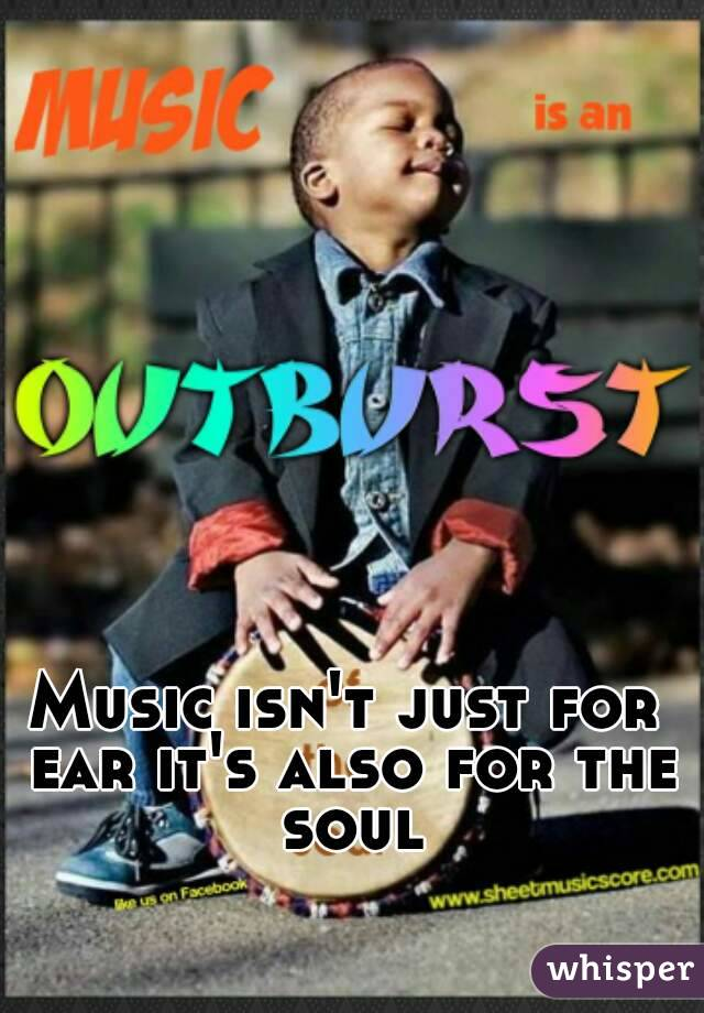 Music isn't just for ear it's also for the soul