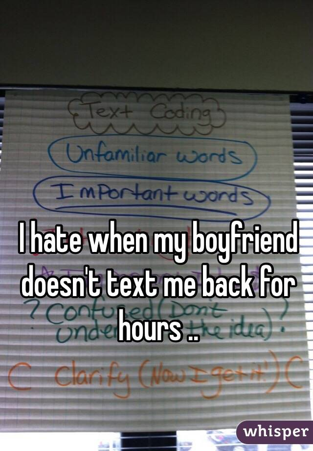 I hate when my boyfriend doesn't text me back for hours ..