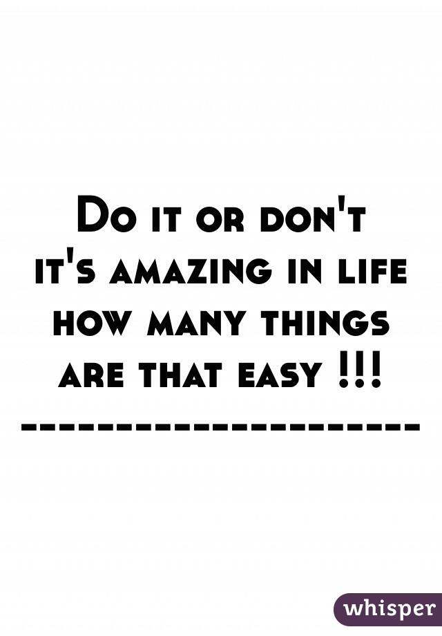 Do it or don't  it's amazing in life      how many things are that easy !!! ---------------------