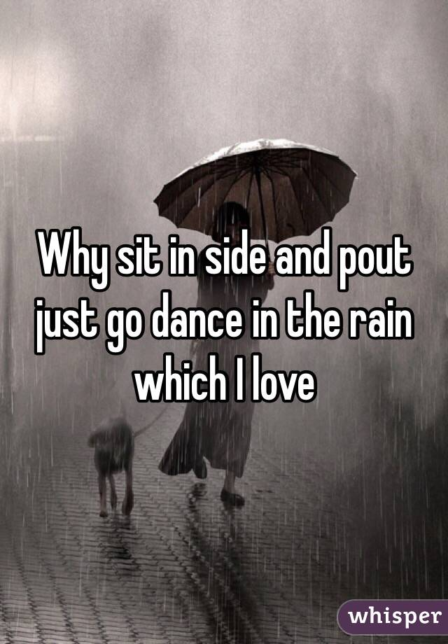 Why sit in side and pout just go dance in the rain which I love