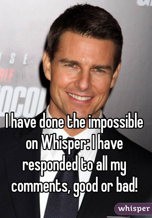 I have done the impossible on Whisper: I have responded to all my comments, good or bad!