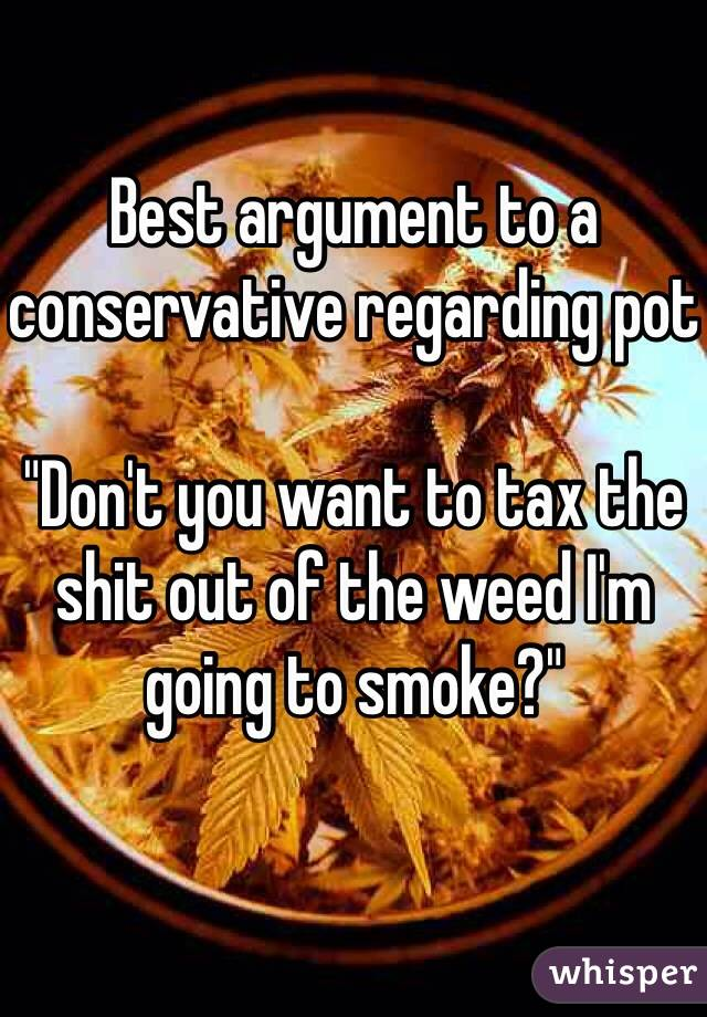 "Best argument to a conservative regarding pot  ""Don't you want to tax the shit out of the weed I'm going to smoke?"""