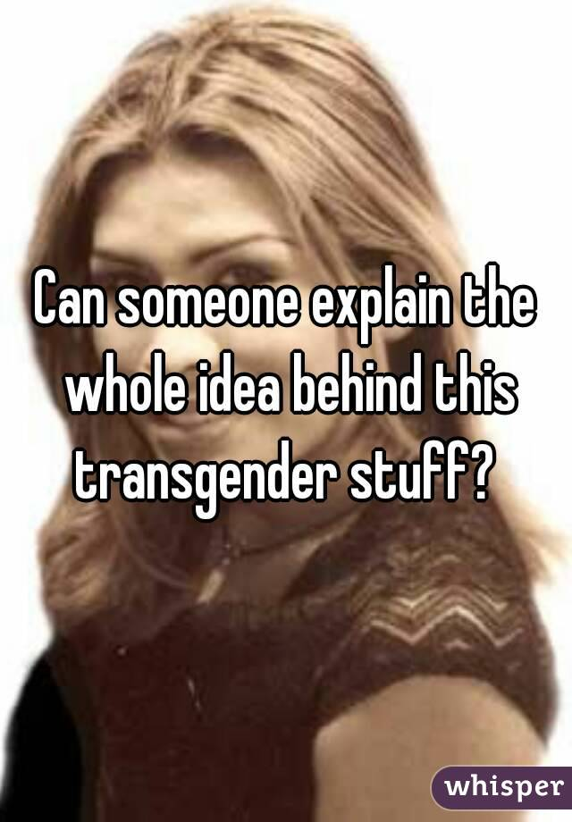 Can someone explain the whole idea behind this transgender stuff?
