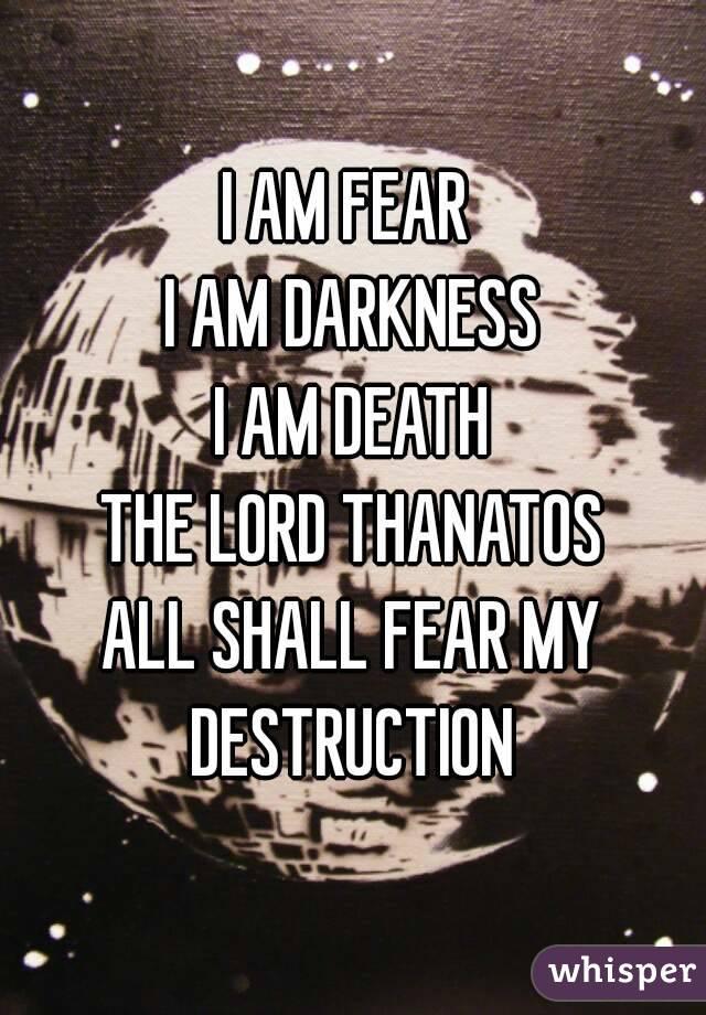 I AM FEAR  I AM DARKNESS I AM DEATH THE LORD THANATOS ALL SHALL FEAR MY DESTRUCTION