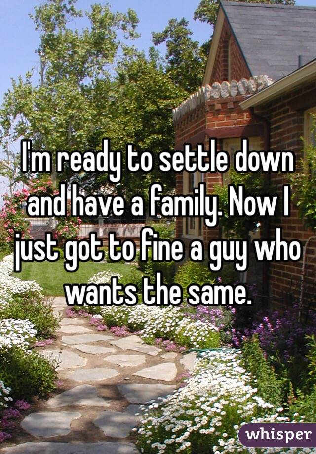 I'm ready to settle down and have a family. Now I just got to fine a guy who wants the same.