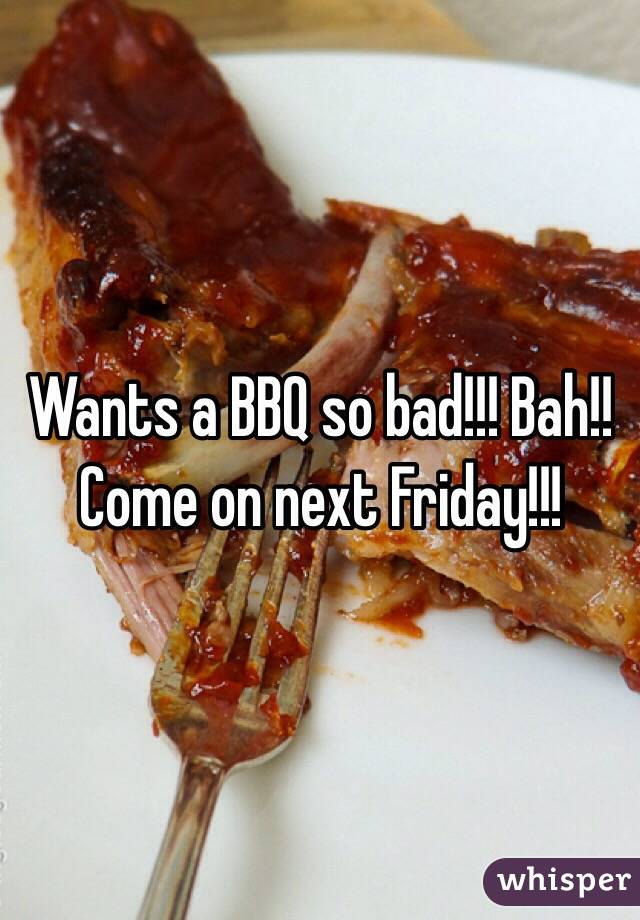 Wants a BBQ so bad!!! Bah!! Come on next Friday!!!