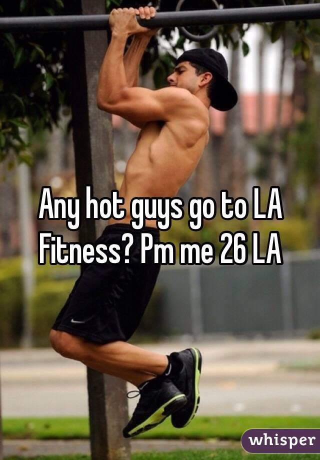 Any hot guys go to LA Fitness? Pm me 26 LA