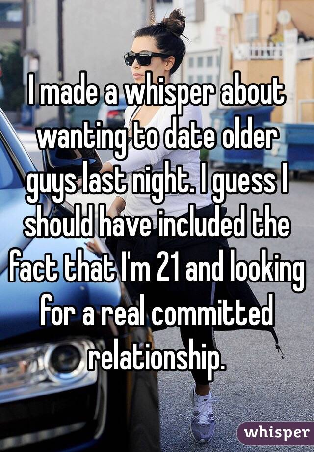 I made a whisper about wanting to date older guys last night. I guess I should have included the fact that I'm 21 and looking for a real committed relationship.
