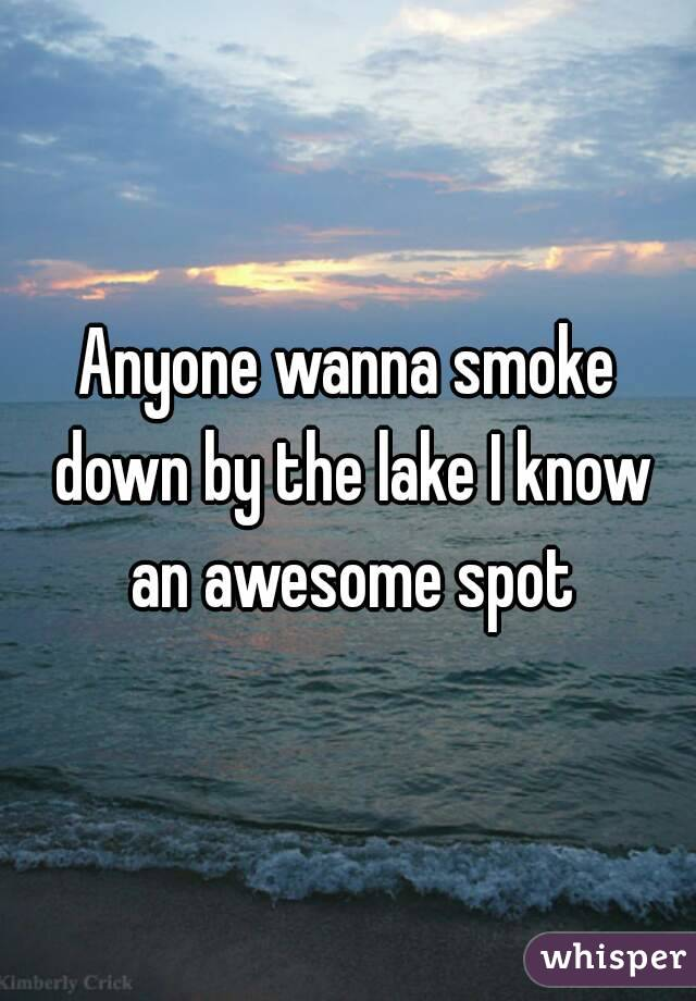 Anyone wanna smoke down by the lake I know an awesome spot