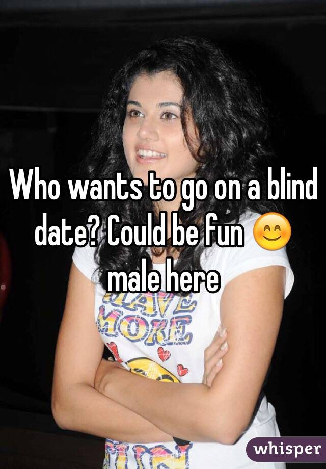 Who wants to go on a blind date? Could be fun 😊 male here