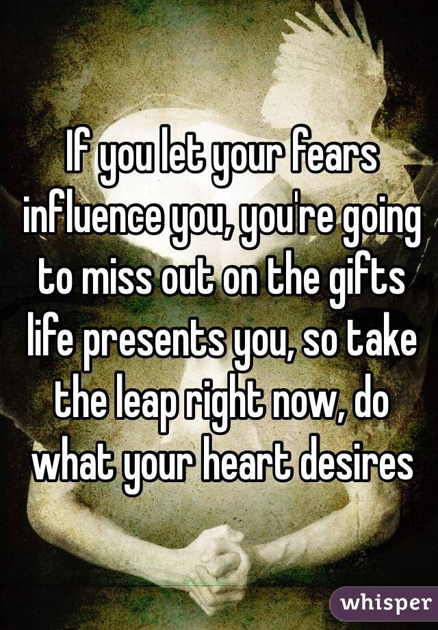 If you let your fears influence you, you're going to miss out on the gifts life presents you, so take the leap right now, do what your heart desires