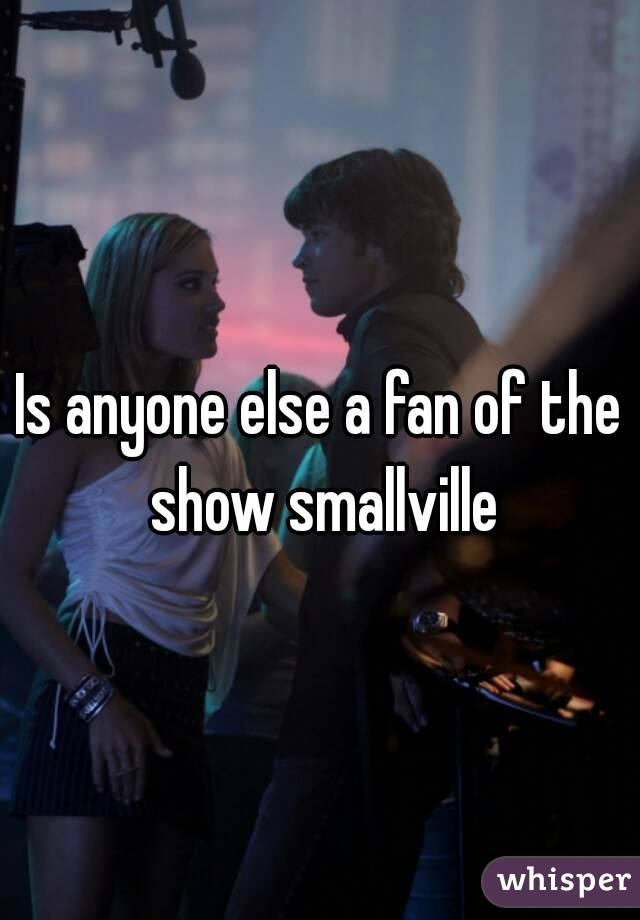 Is anyone else a fan of the show smallville
