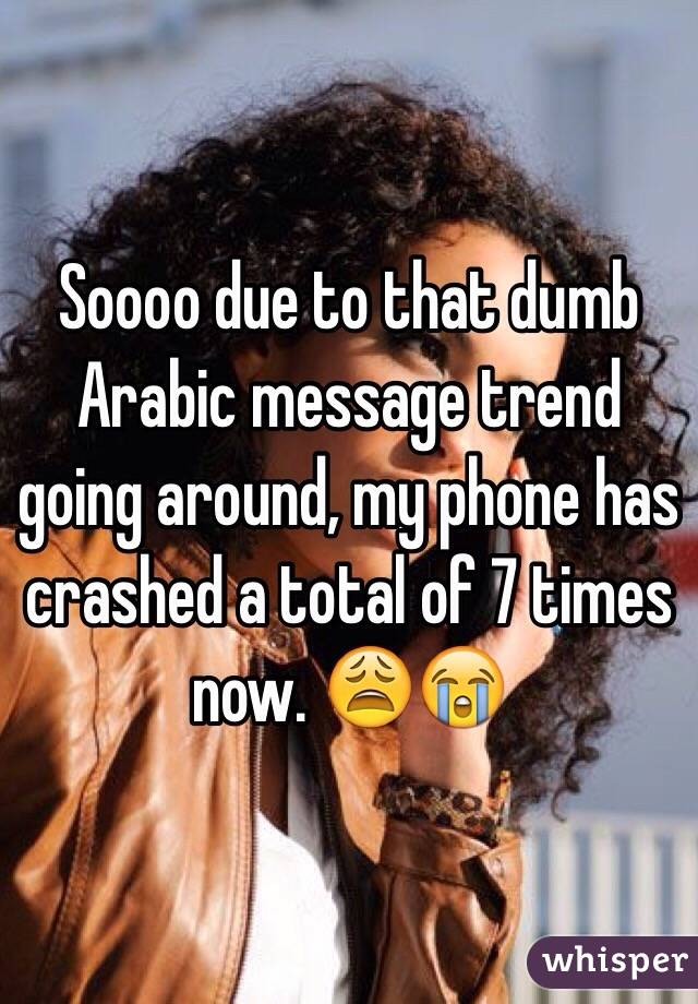 Soooo due to that dumb Arabic message trend going around, my phone has crashed a total of 7 times now. 😩😭