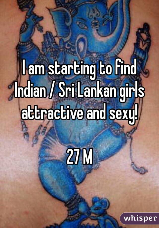 I am starting to find Indian / Sri Lankan girls attractive and sexy!  27 M