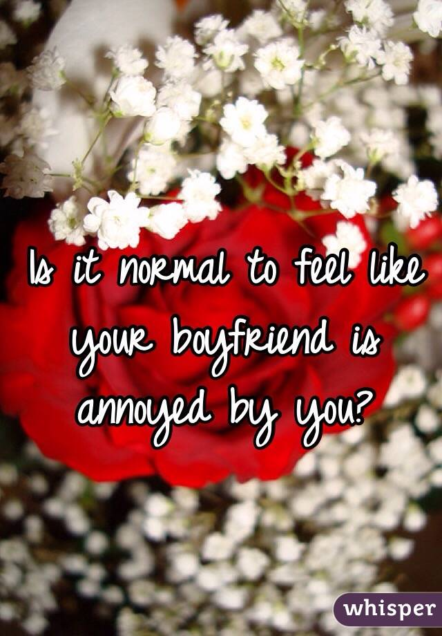 Is it normal to feel like your boyfriend is annoyed by you?