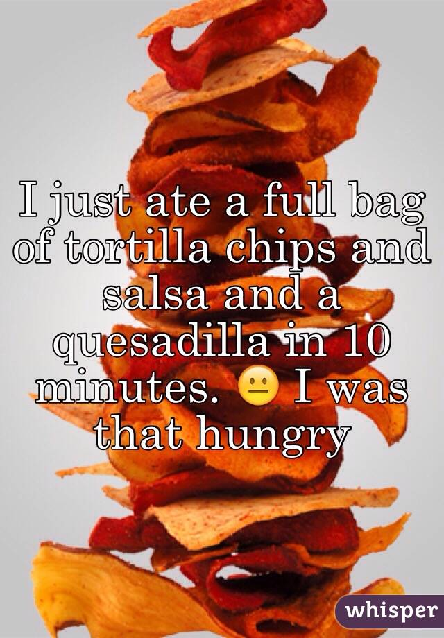 I just ate a full bag of tortilla chips and salsa and a quesadilla in 10 minutes. 😐 I was that hungry