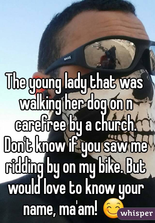 The young lady that was walking her dog on n carefree by a church. Don't know if you saw me ridding by on my bike. But would love to know your name, ma'am! 😊
