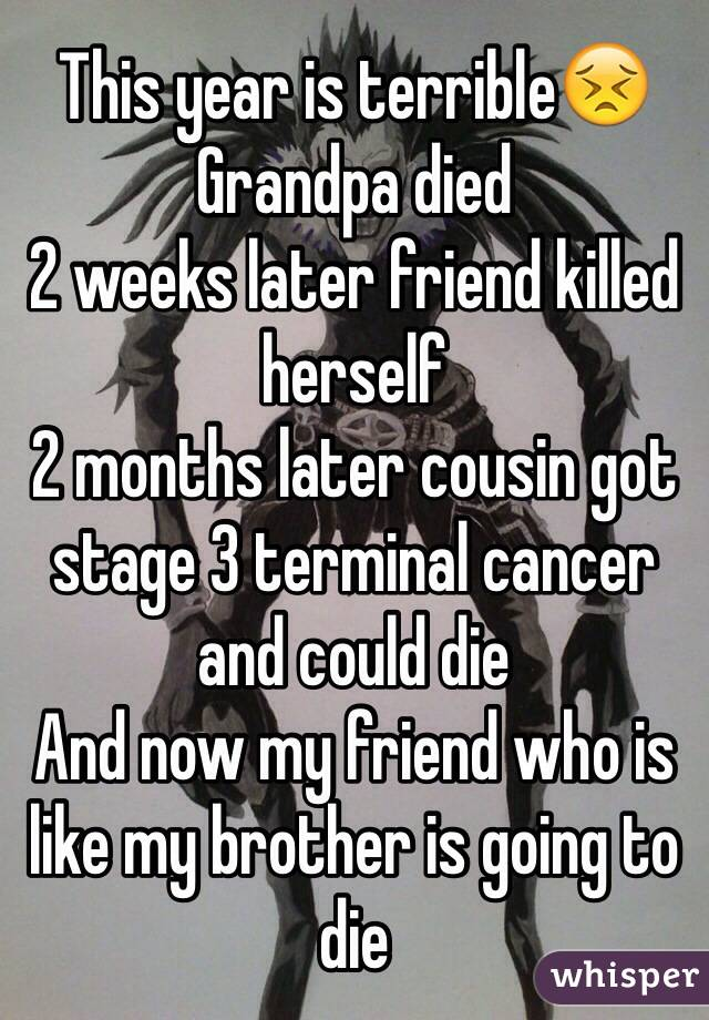 This year is terrible😣 Grandpa died 2 weeks later friend killed herself 2 months later cousin got stage 3 terminal cancer and could die And now my friend who is like my brother is going to die