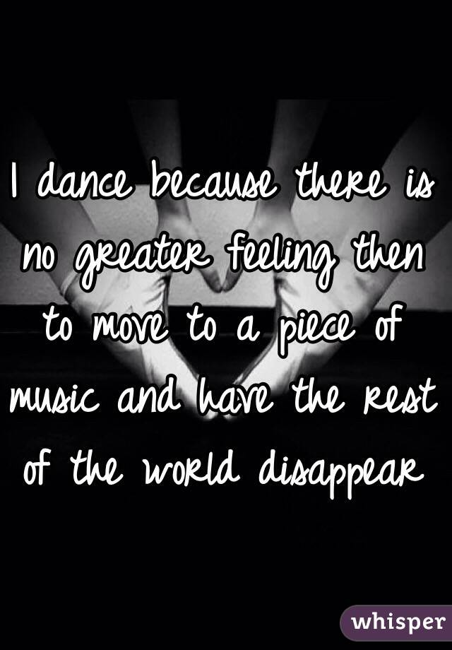 I dance because there is no greater feeling then to move to a piece of music and have the rest of the world disappear