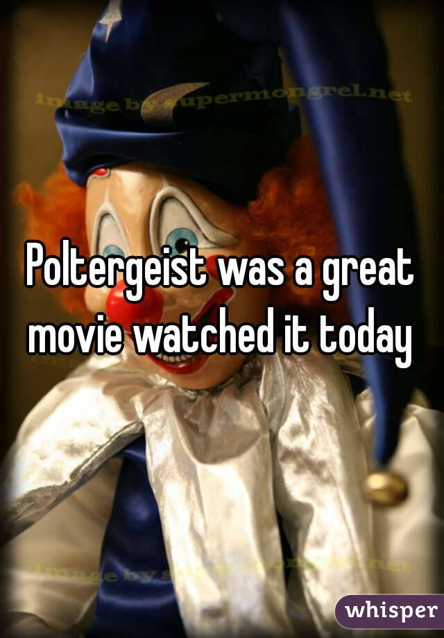 Poltergeist was a great movie watched it today