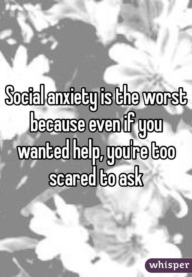 Social anxiety is the worst because even if you wanted help, you're too scared to ask