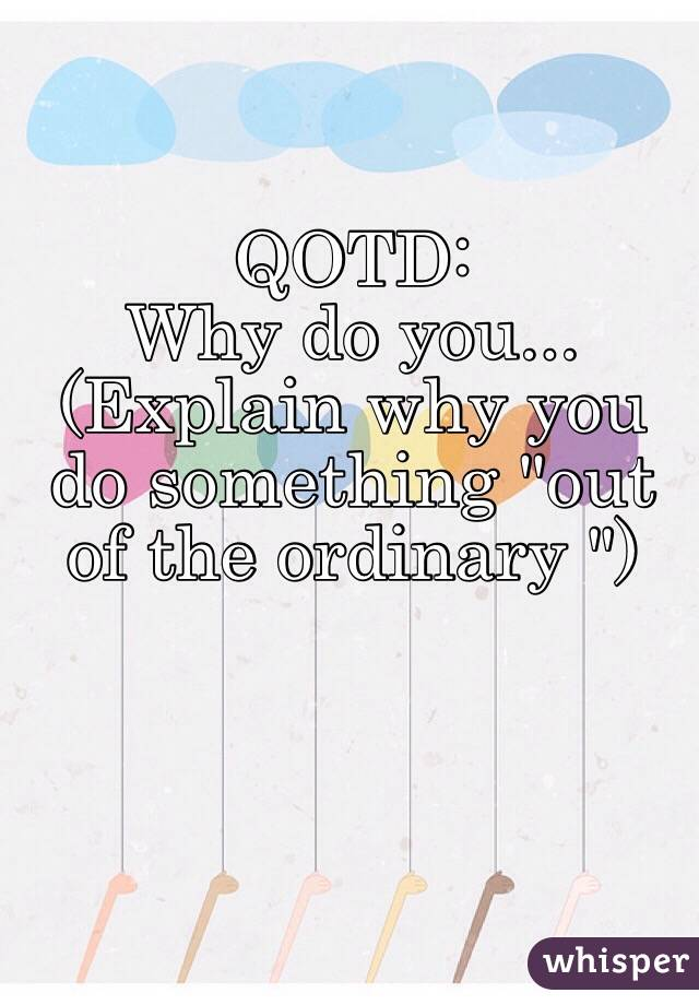 """QOTD: Why do you... (Explain why you do something """"out of the ordinary """")"""