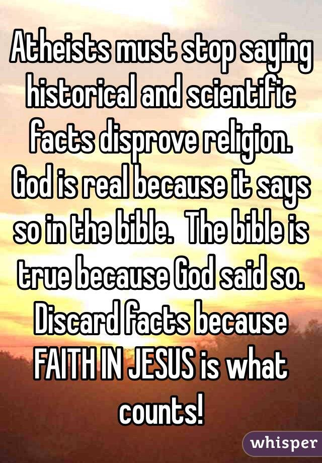 Atheists must stop saying historical and scientific facts disprove religion. God is real because it says so in the bible.  The bible is true because God said so. Discard facts because FAITH IN JESUS is what counts!