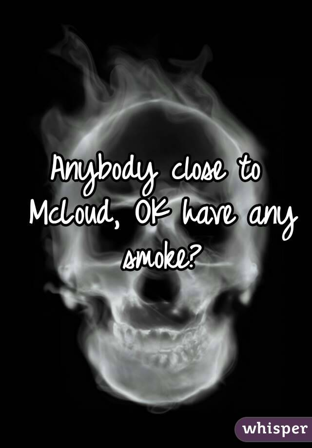 Anybody close to McLoud, OK have any smoke?
