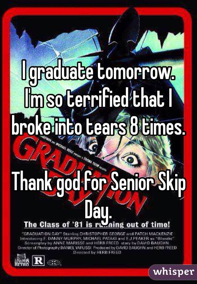 I graduate tomorrow.  I'm so terrified that I broke into tears 8 times.   Thank god for Senior Skip Day.